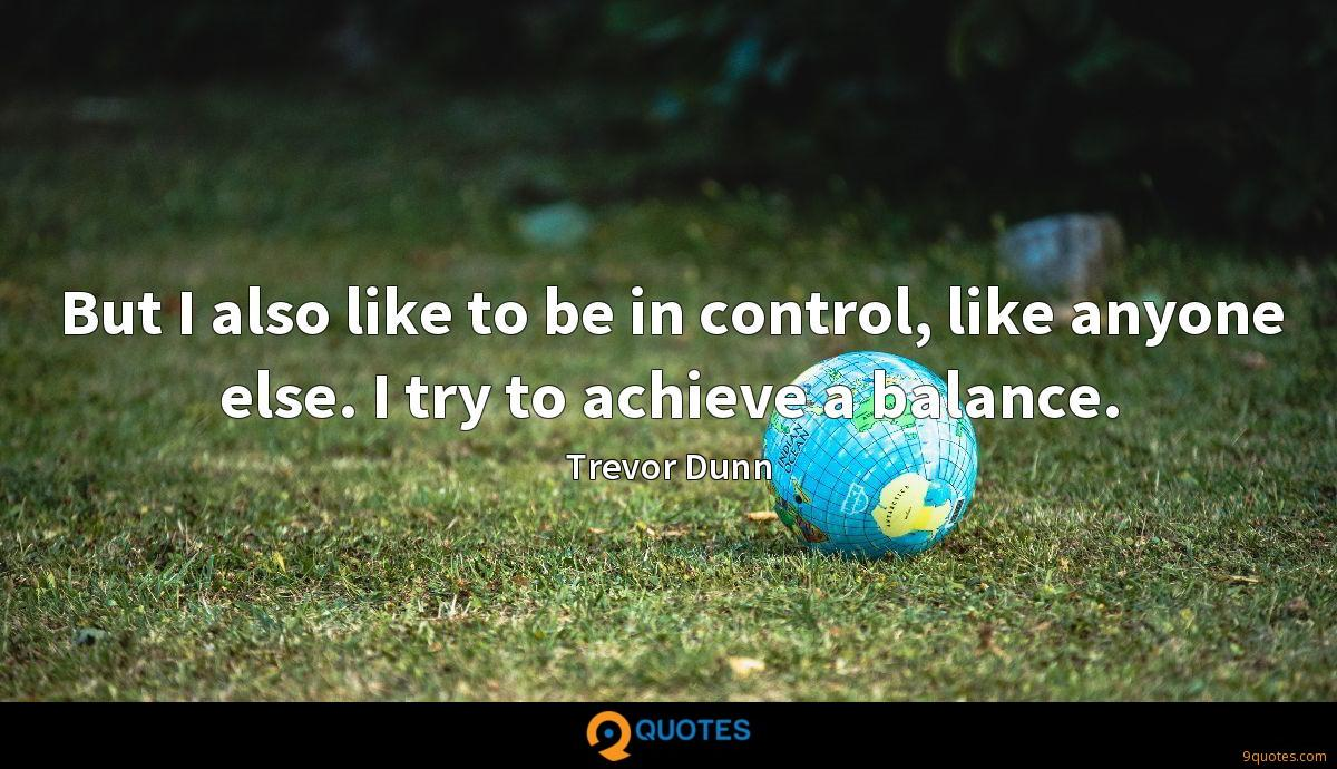 But I also like to be in control, like anyone else. I try to achieve a balance.