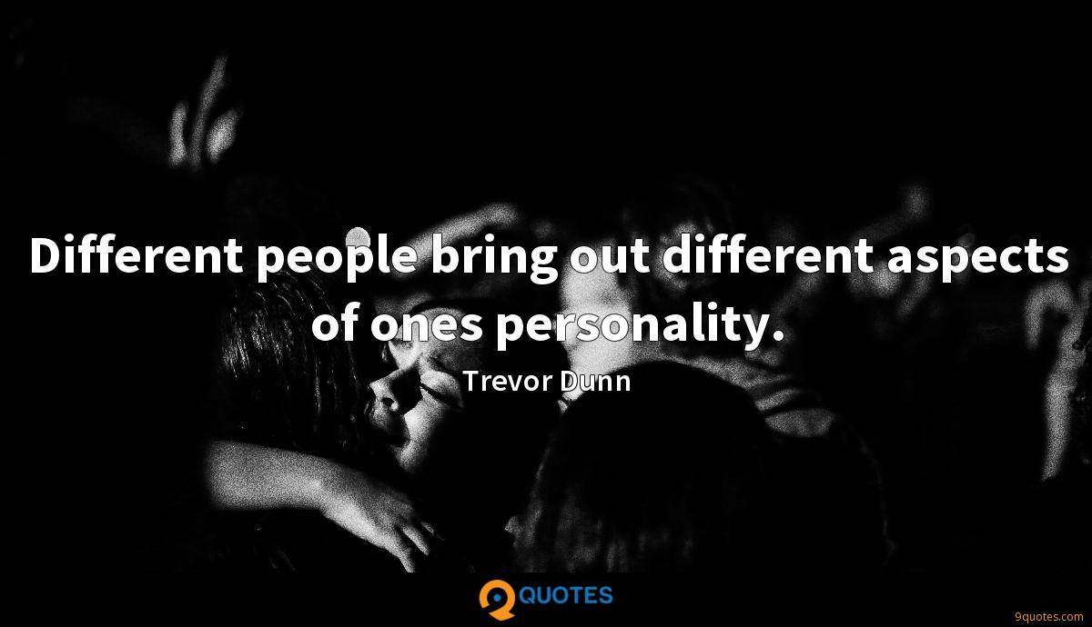 Different people bring out different aspects of ones personality.