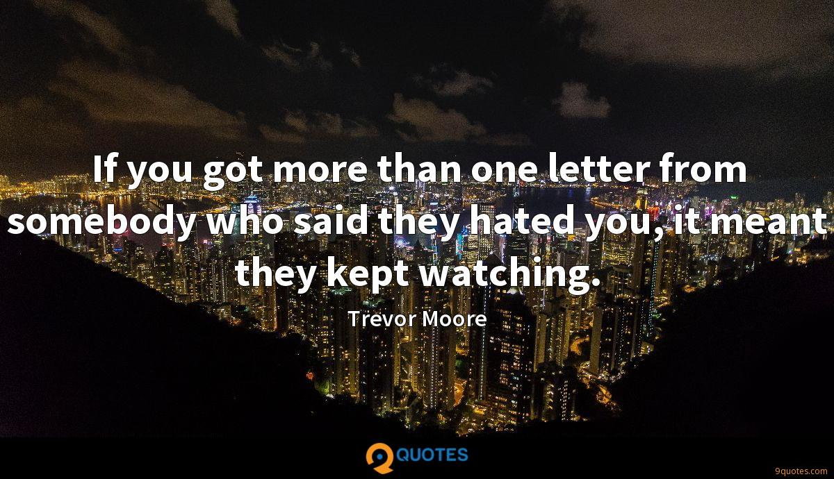 If you got more than one letter from somebody who said they hated you, it meant they kept watching.