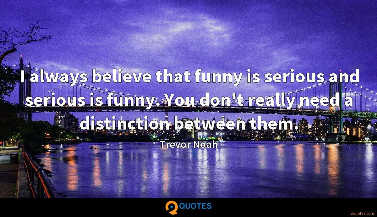 I always believe that funny is serious and serious is funny. You don't really need a distinction between them.