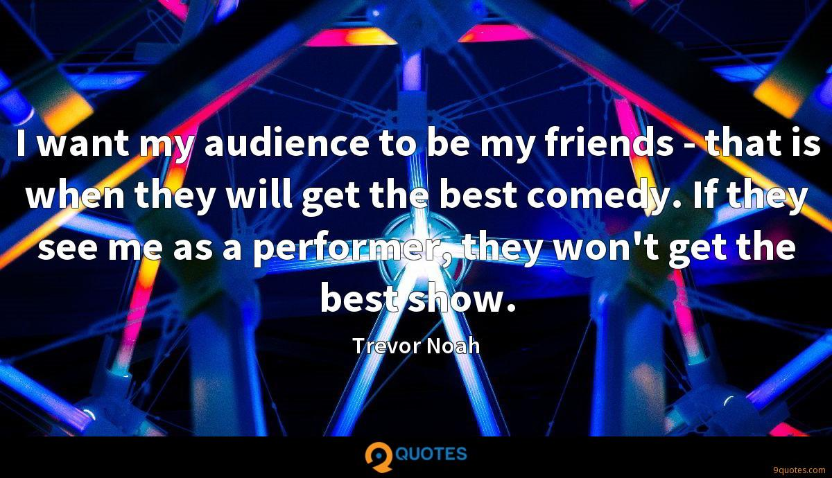I want my audience to be my friends - that is when they will get the best comedy. If they see me as a performer, they won't get the best show.