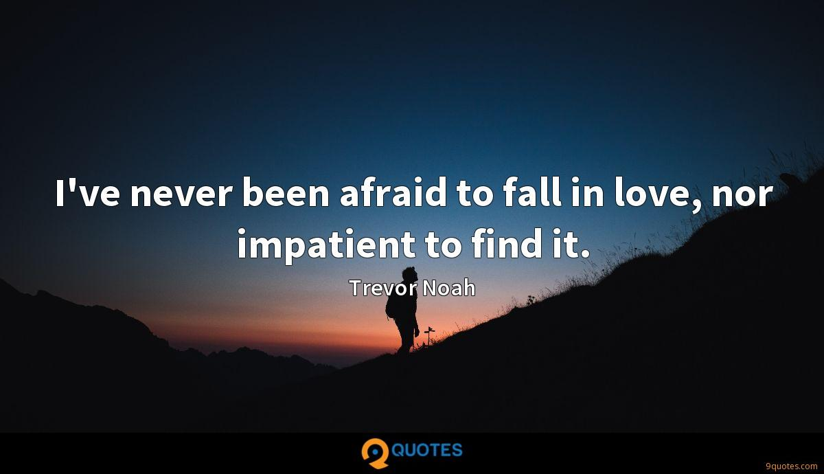 I've never been afraid to fall in love, nor impatient to find it.