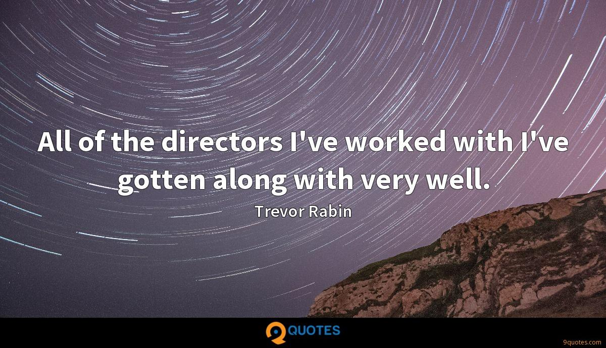 All of the directors I've worked with I've gotten along with very well.