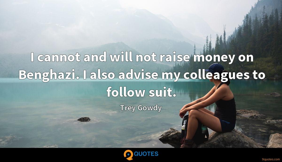 I cannot and will not raise money on Benghazi. I also advise my colleagues to follow suit.
