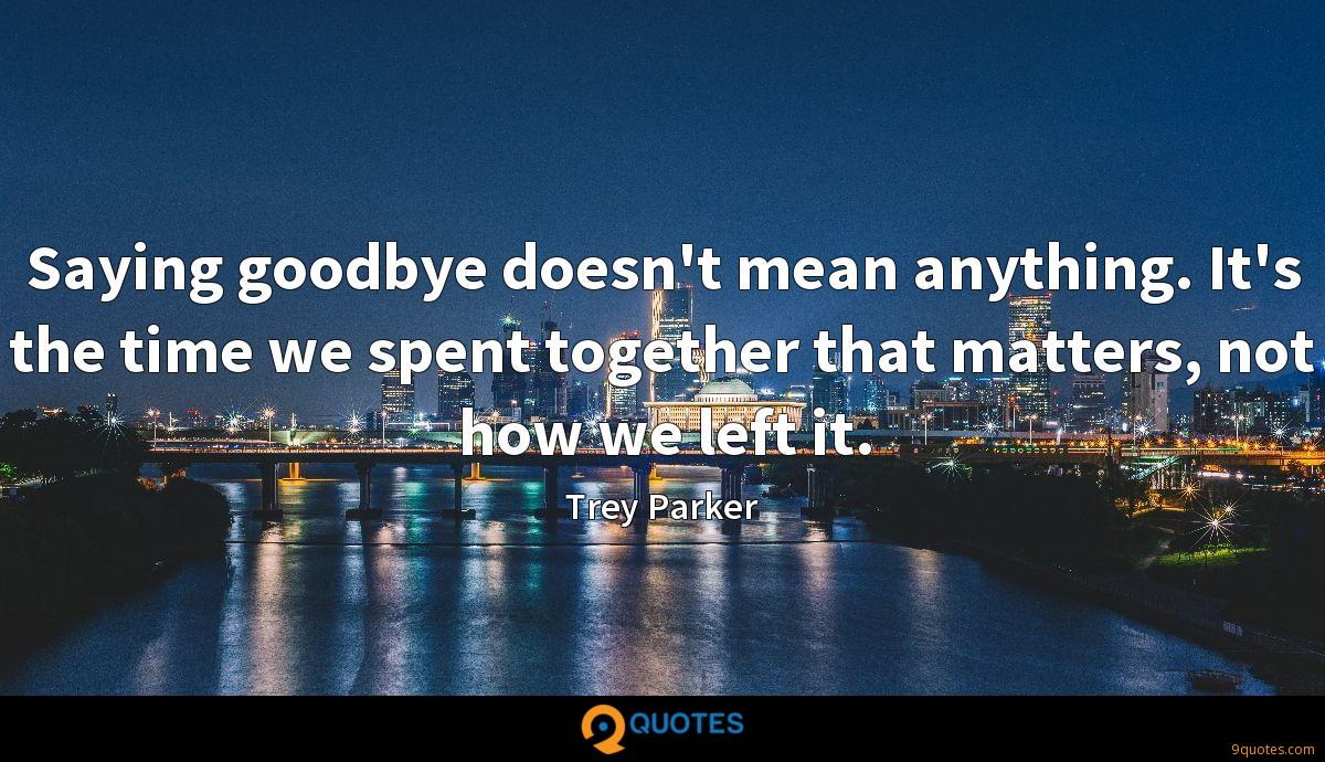 Saying goodbye doesn't mean anything. It's the time we spent together that matters, not how we left it.