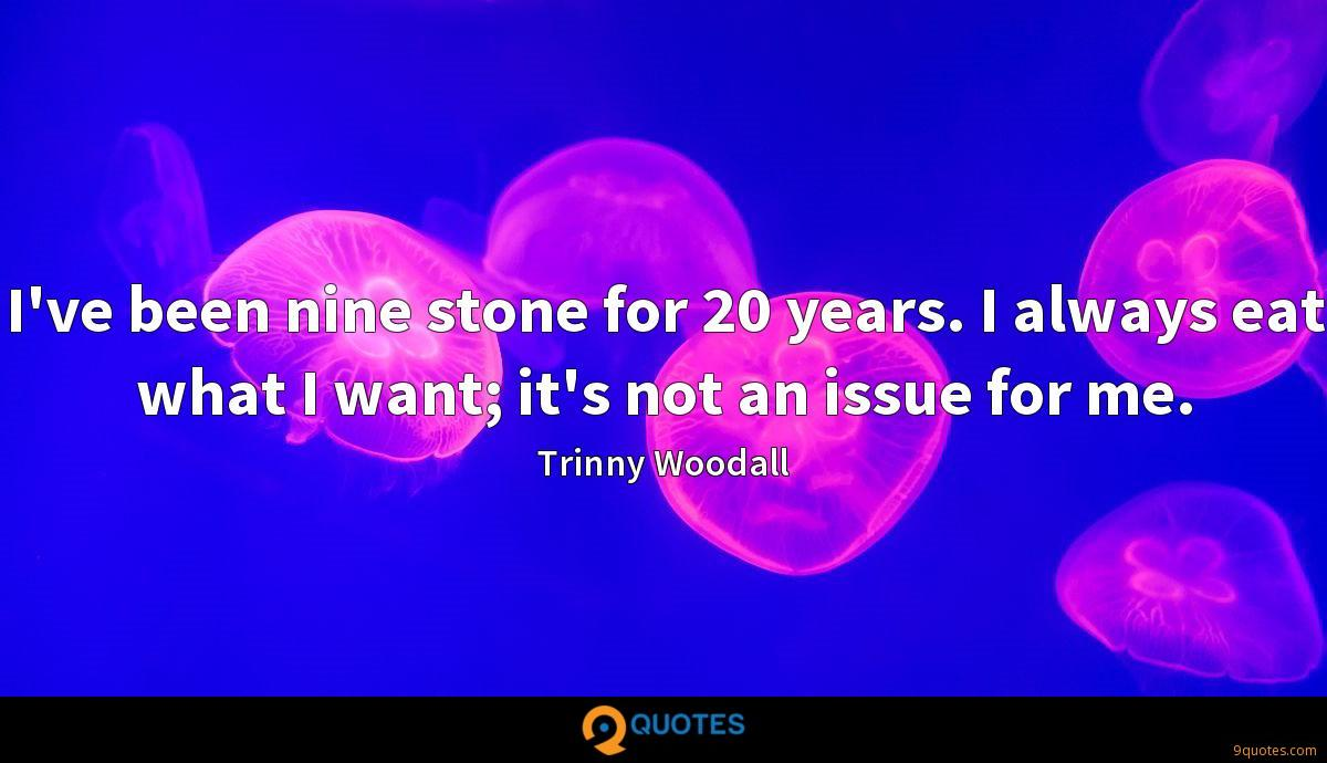 I've been nine stone for 20 years. I always eat what I want; it's not an issue for me.