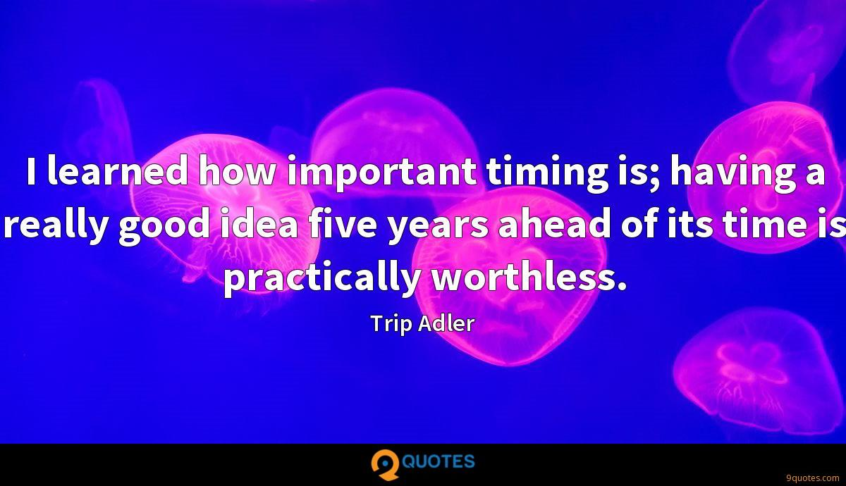 I learned how important timing is; having a really good idea five years ahead of its time is practically worthless.