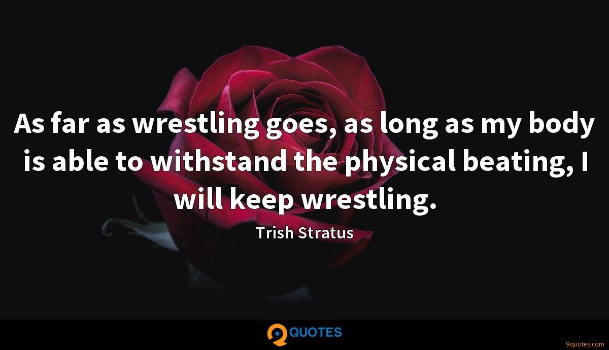 As far as wrestling goes, as long as my body is able to withstand the physical beating, I will keep wrestling.