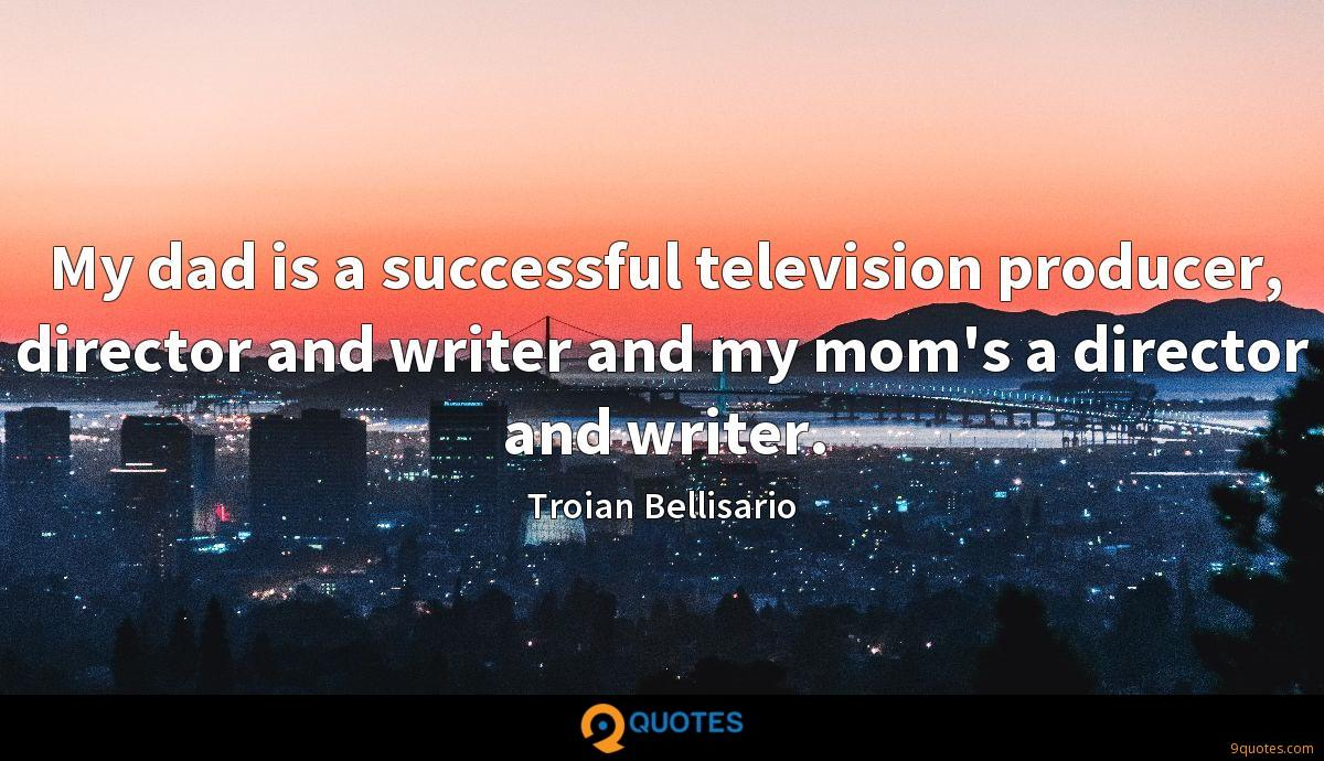 My dad is a successful television producer, director and writer and my mom's a director and writer.
