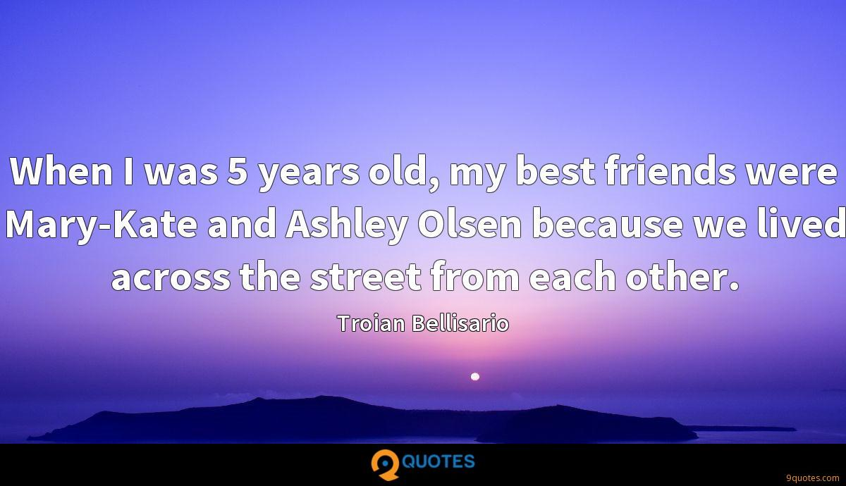 When I was 5 years old, my best friends were Mary-Kate and Ashley Olsen because we lived across the street from each other.