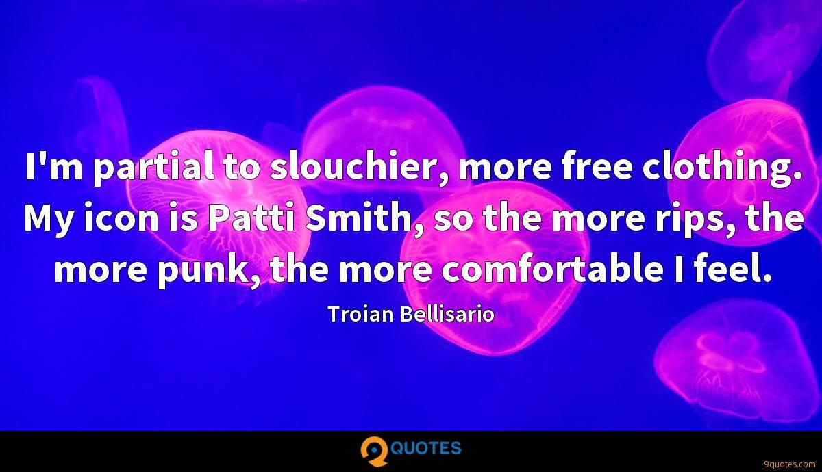 I'm partial to slouchier, more free clothing. My icon is Patti Smith, so the more rips, the more punk, the more comfortable I feel.