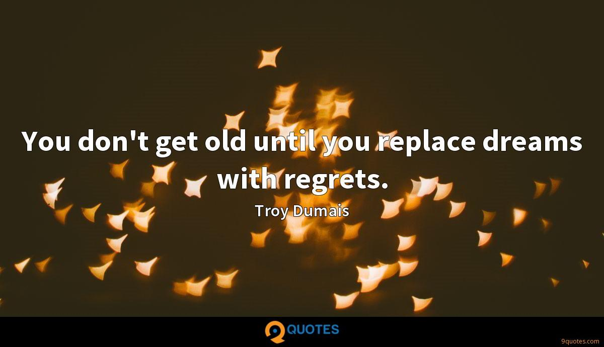 You don't get old until you replace dreams with regrets.