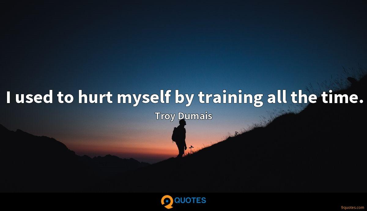 I used to hurt myself by training all the time.
