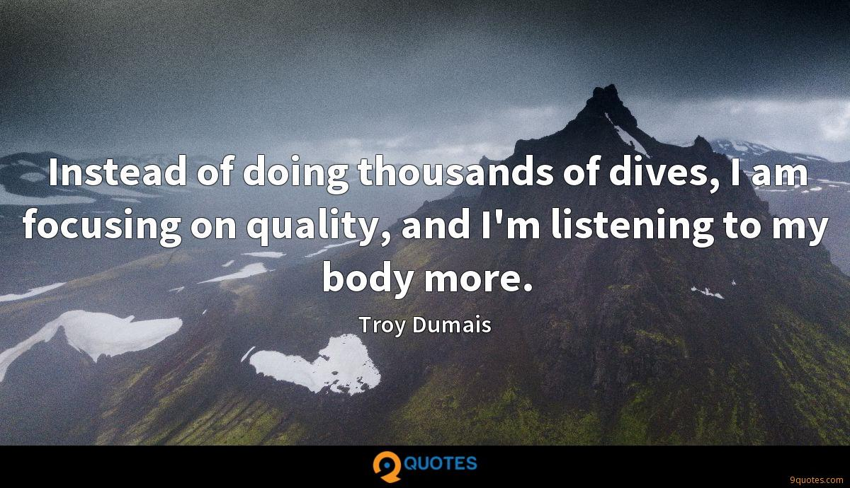 Instead of doing thousands of dives, I am focusing on quality, and I'm listening to my body more.