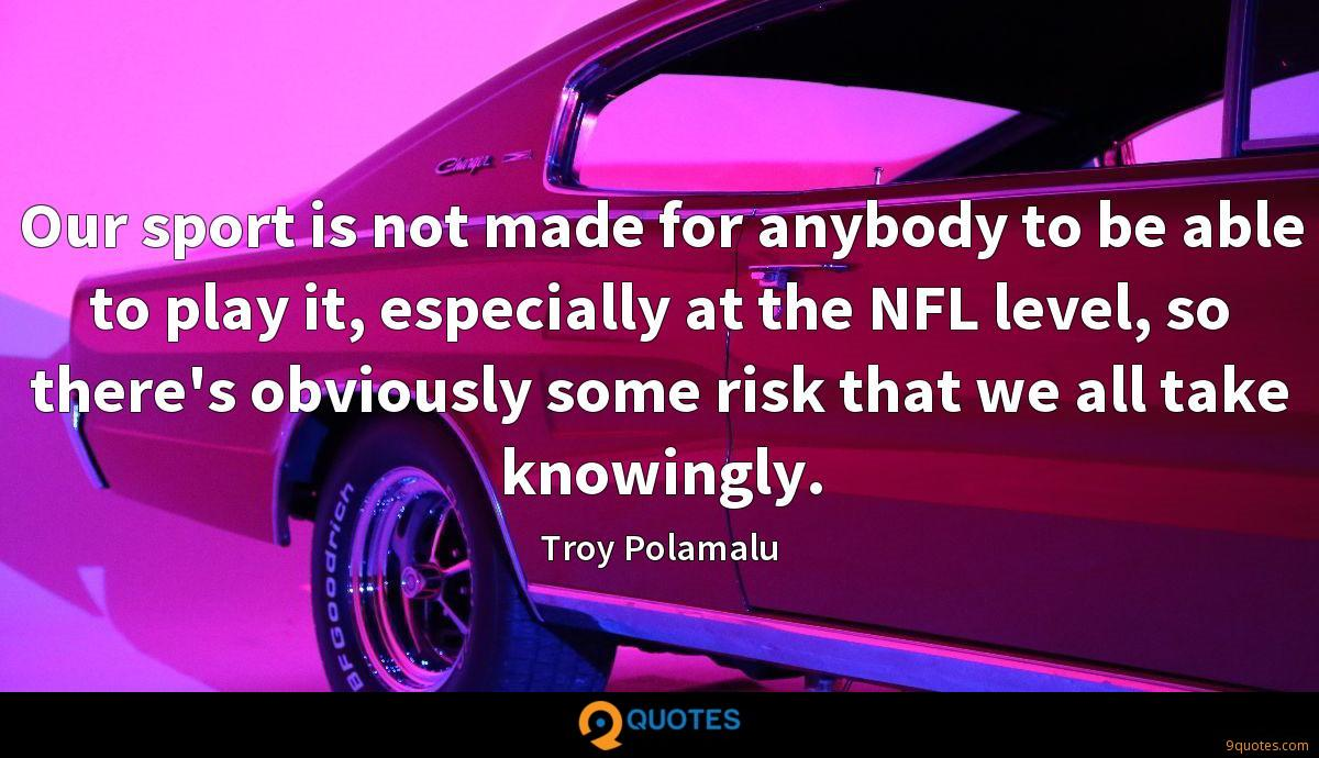 Our sport is not made for anybody to be able to play it, especially at the NFL level, so there's obviously some risk that we all take knowingly.