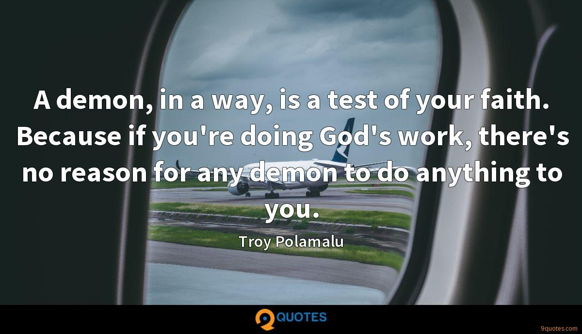 A demon, in a way, is a test of your faith. Because if you're doing God's work, there's no reason for any demon to do anything to you.