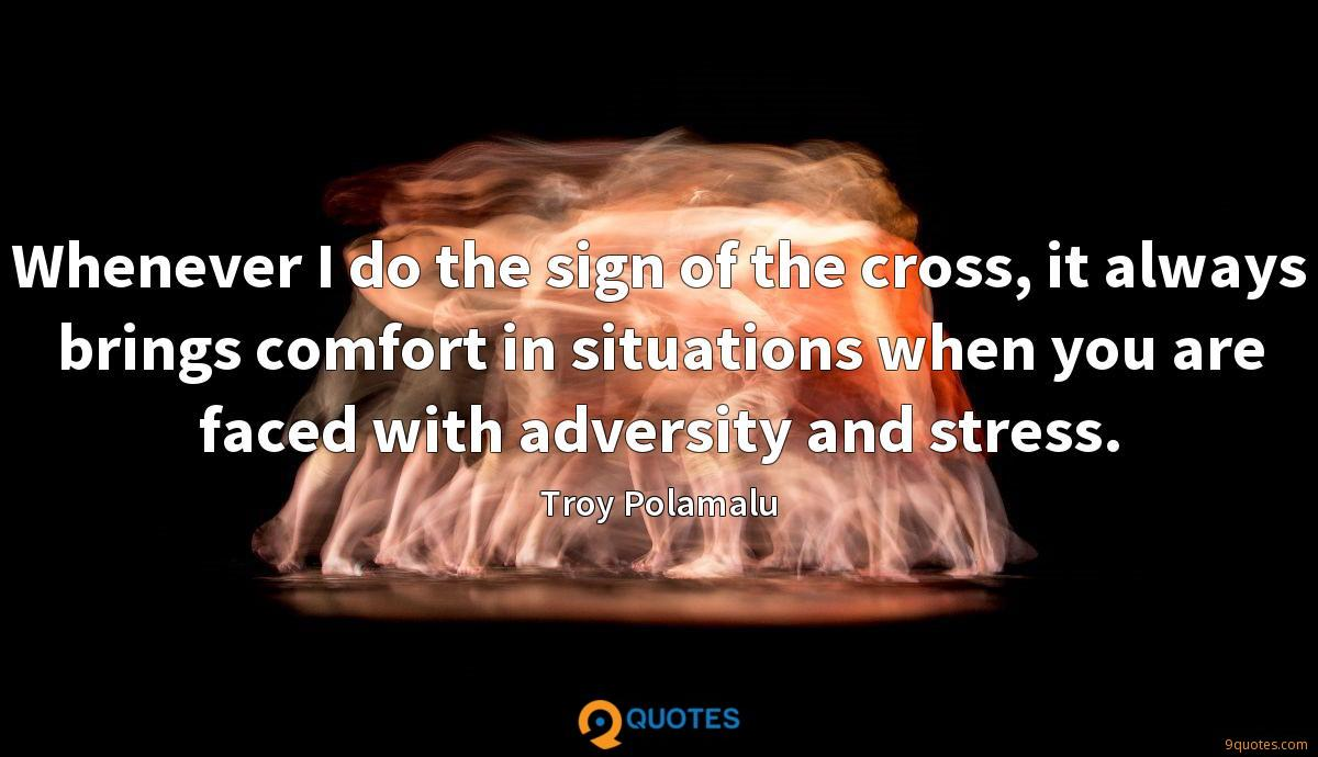 Whenever I do the sign of the cross, it always brings comfort in situations when you are faced with adversity and stress.