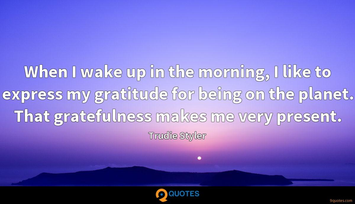 When I wake up in the morning, I like to express my gratitude for being on the planet. That gratefulness makes me very present.