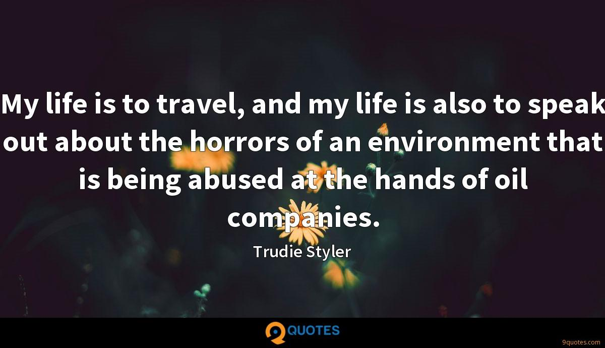 My life is to travel, and my life is also to speak out about the horrors of an environment that is being abused at the hands of oil companies.