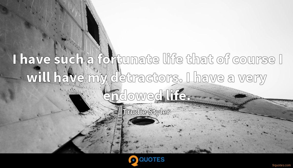 I have such a fortunate life that of course I will have my detractors. I have a very endowed life.