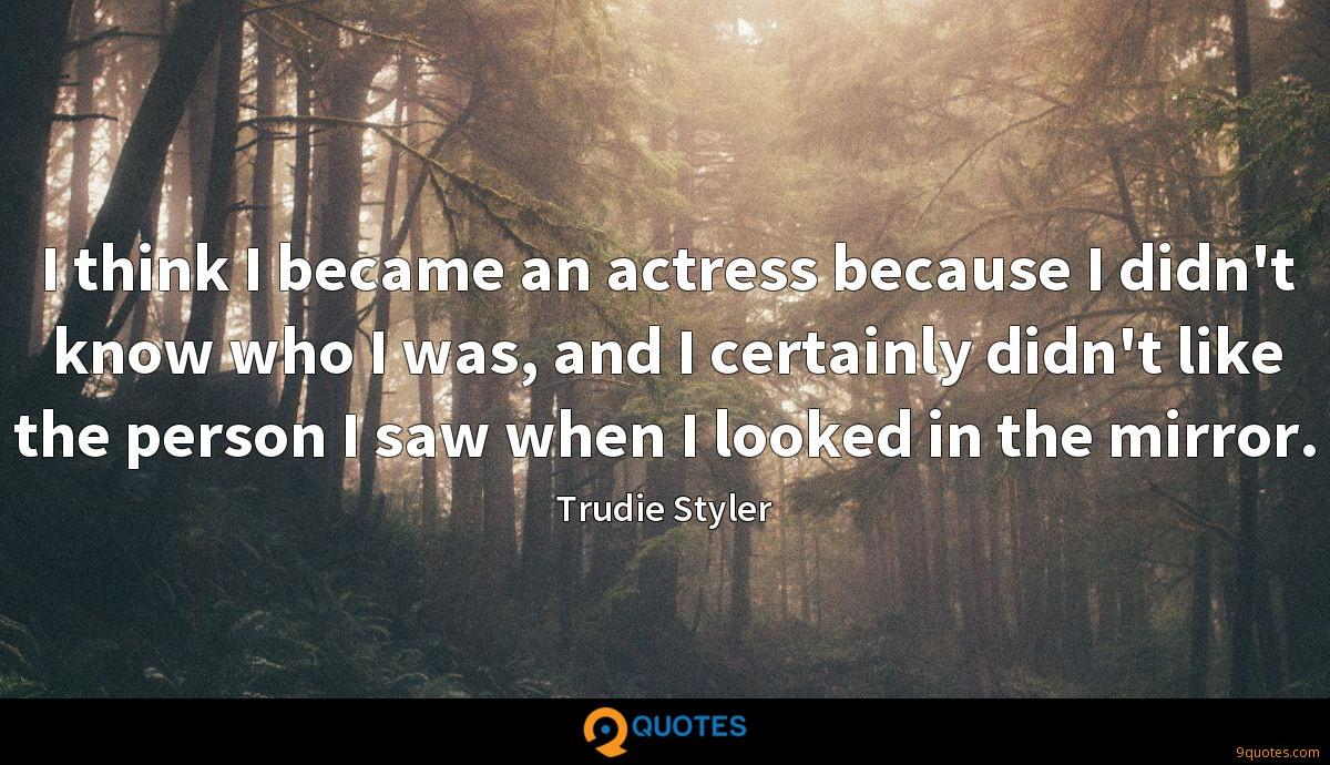 I think I became an actress because I didn't know who I was, and I certainly didn't like the person I saw when I looked in the mirror.