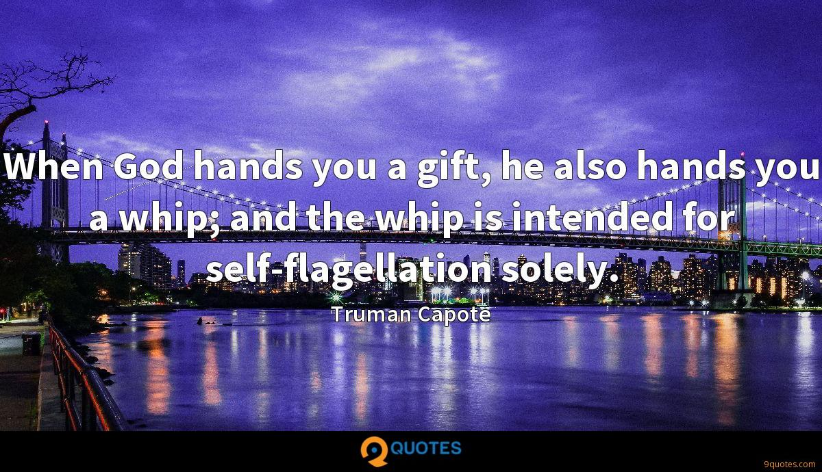 When God hands you a gift, he also hands you a whip; and the whip is intended for self-flagellation solely.