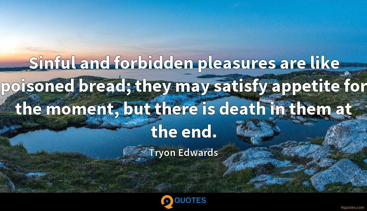 Sinful and forbidden pleasures are like poisoned bread; they may satisfy appetite for the moment, but there is death in them at the end.