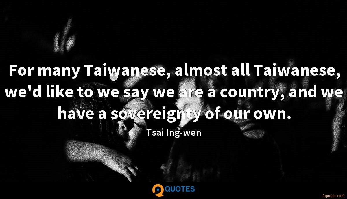 For many Taiwanese, almost all Taiwanese, we'd like to we say we are a country, and we have a sovereignty of our own.