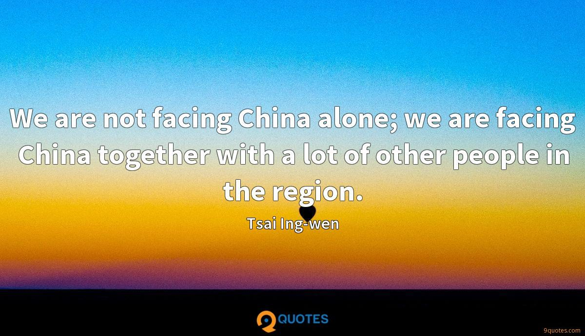 We are not facing China alone; we are facing China together with a lot of other people in the region.