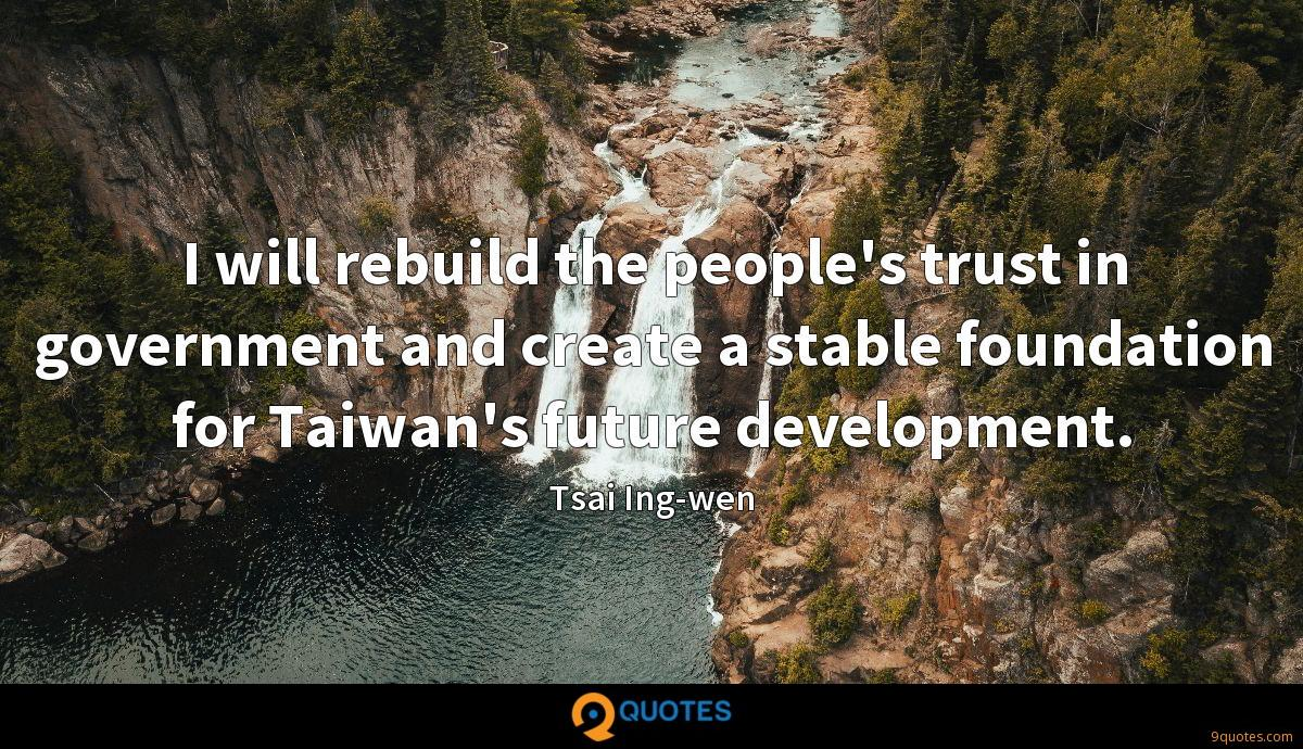 I will rebuild the people's trust in government and create a stable foundation for Taiwan's future development.