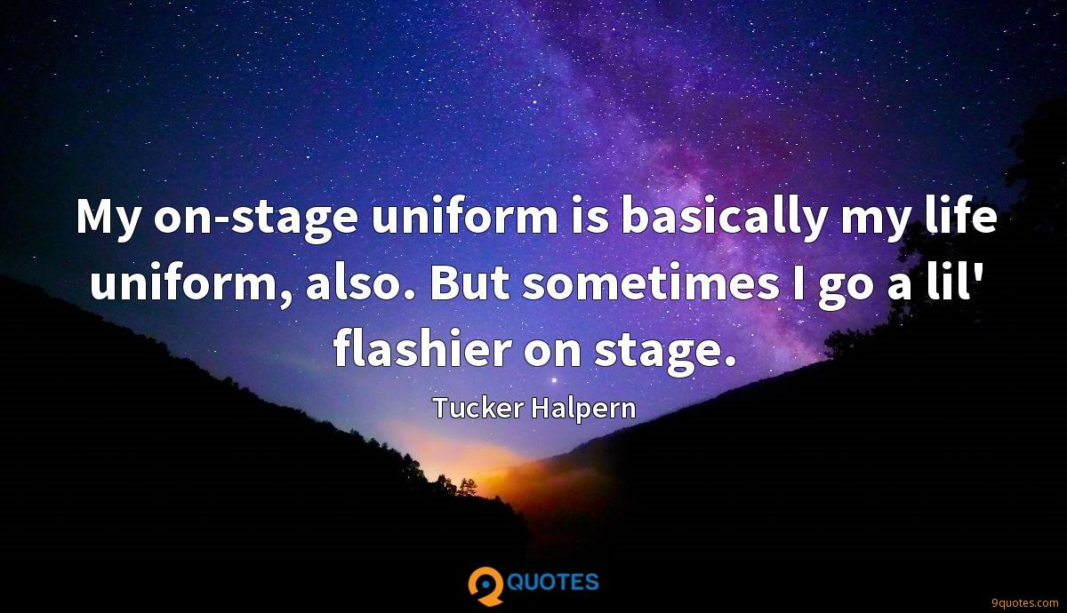 My on-stage uniform is basically my life uniform, also. But sometimes I go a lil' flashier on stage.