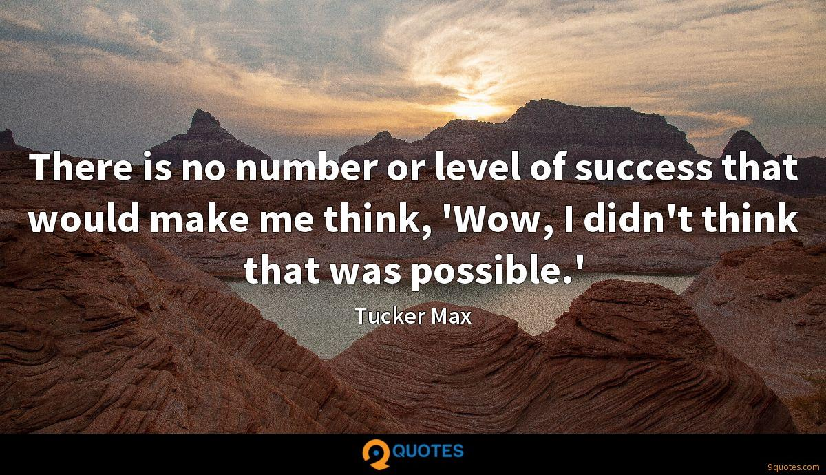 There is no number or level of success that would make me think, 'Wow, I didn't think that was possible.'