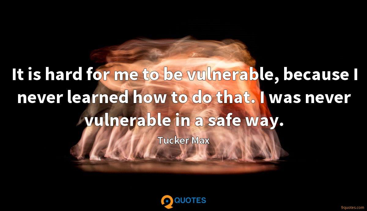 It is hard for me to be vulnerable, because I never learned how to do that. I was never vulnerable in a safe way.