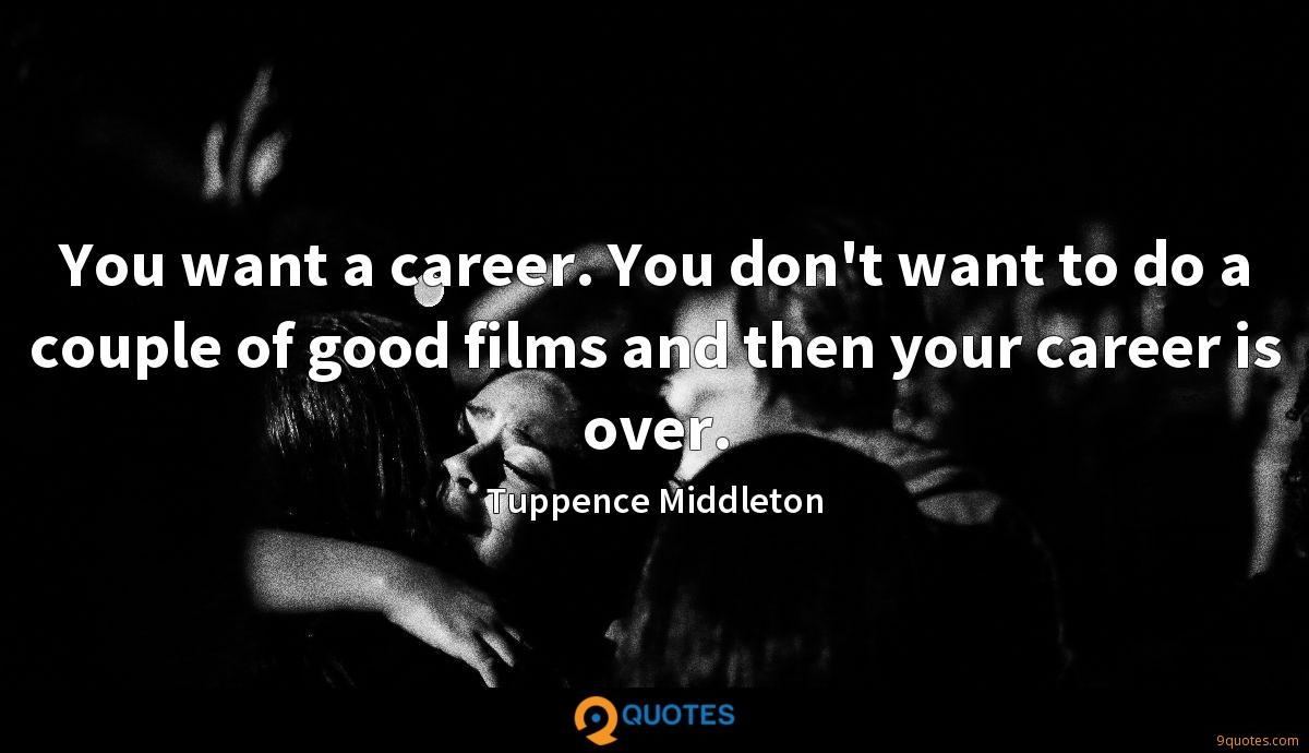 You want a career. You don't want to do a couple of good films and then your career is over.