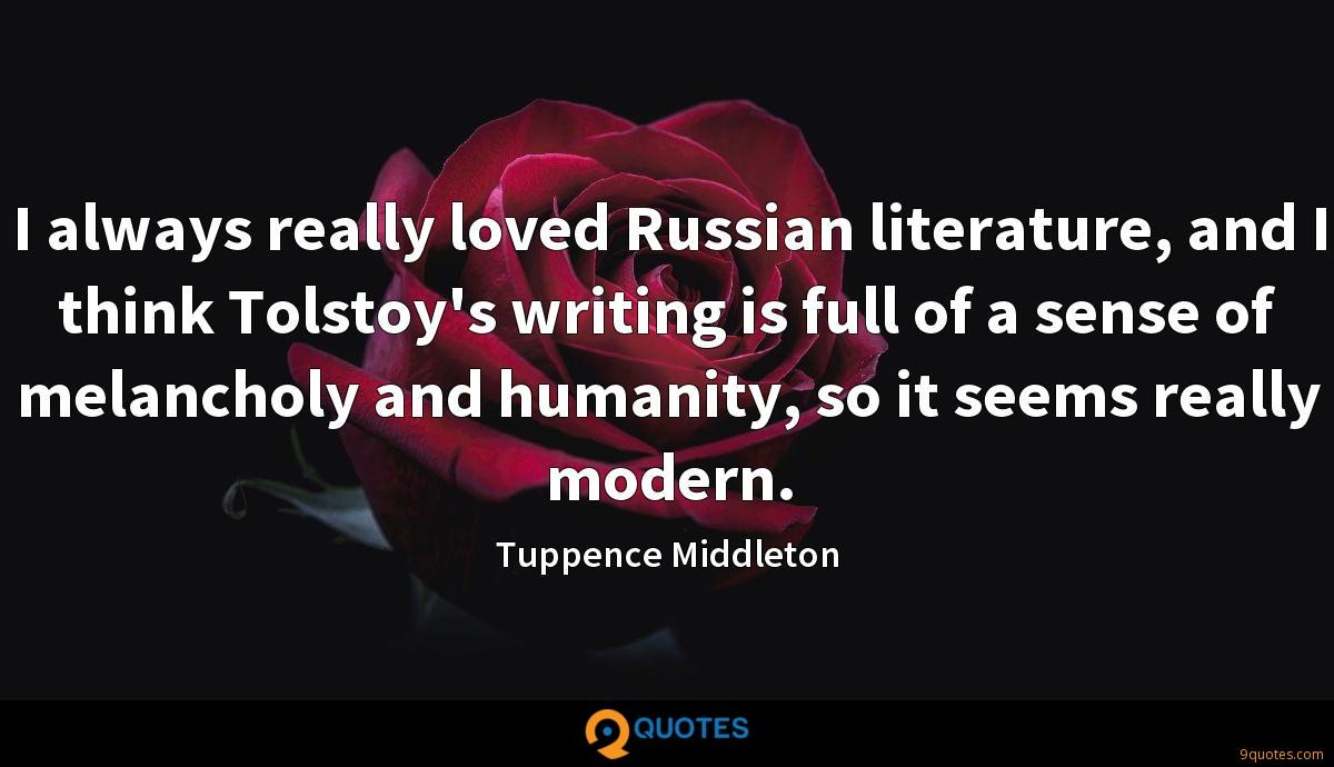 I always really loved Russian literature, and I think Tolstoy's writing is full of a sense of melancholy and humanity, so it seems really modern.