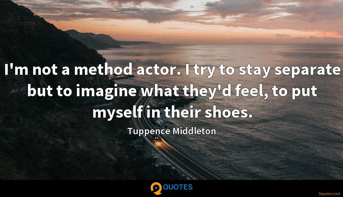 I'm not a method actor. I try to stay separate but to imagine what they'd feel, to put myself in their shoes.