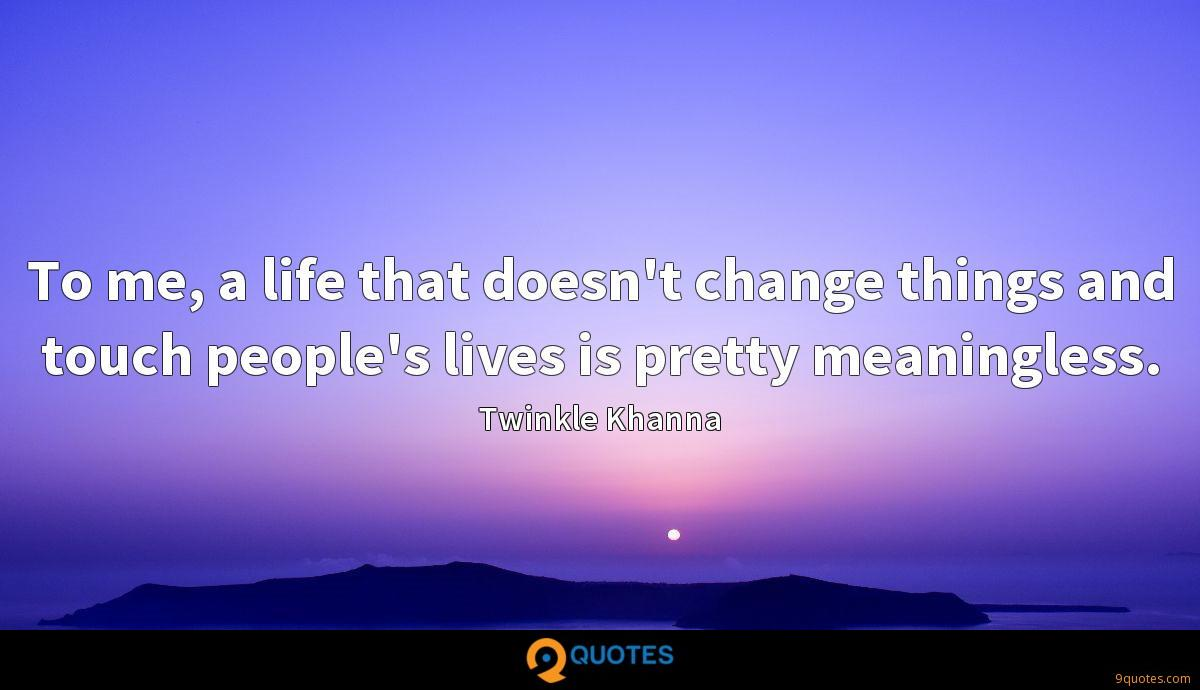 To me, a life that doesn't change things and touch people's lives is pretty meaningless.