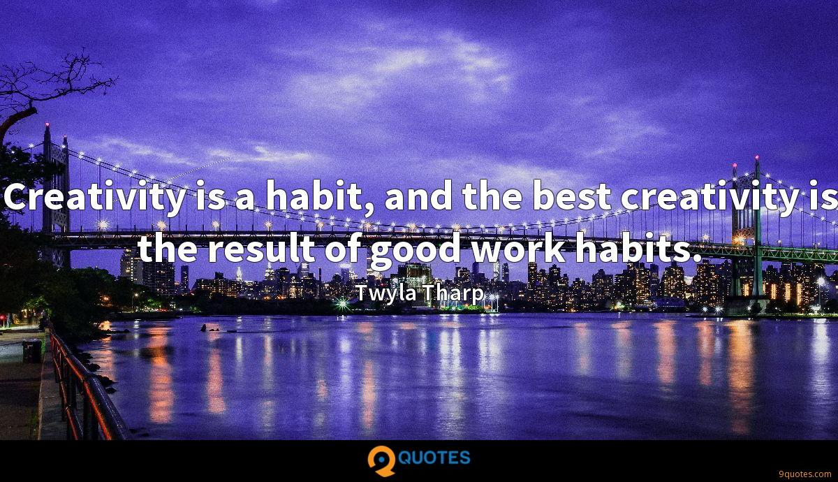 Creativity is a habit, and the best creativity is the result of good work habits.
