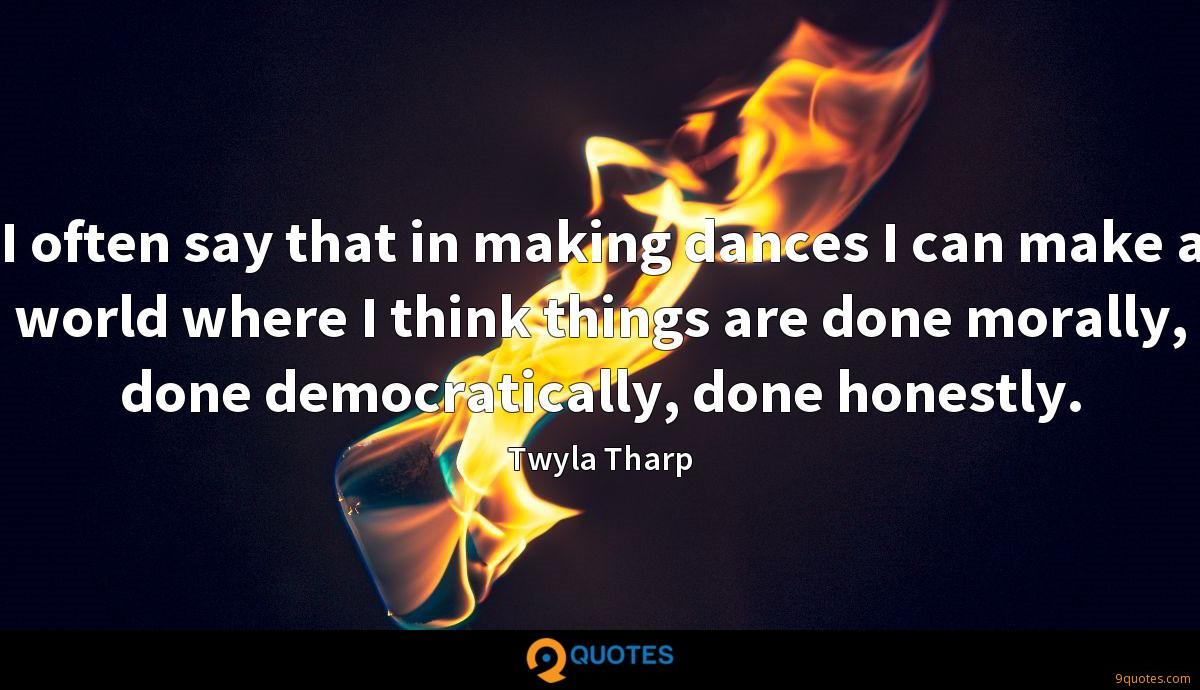 I often say that in making dances I can make a world where I think things are done morally, done democratically, done honestly.