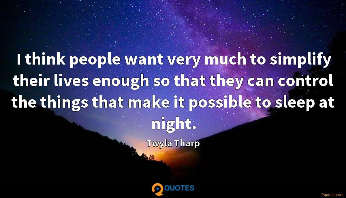 I think people want very much to simplify their lives enough so that they can control the things that make it possible to sleep at night.