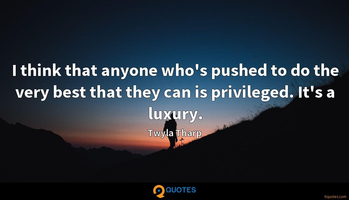 I think that anyone who's pushed to do the very best that they can is privileged. It's a luxury.