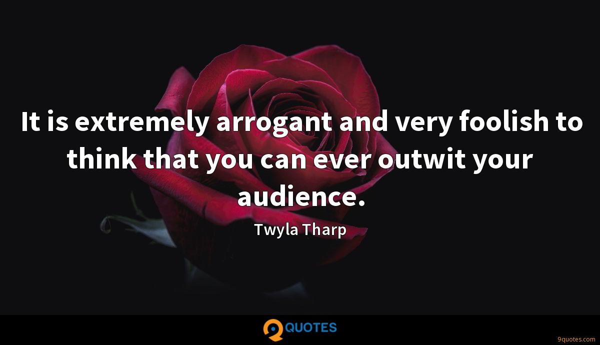 It is extremely arrogant and very foolish to think that you can ever outwit your audience.