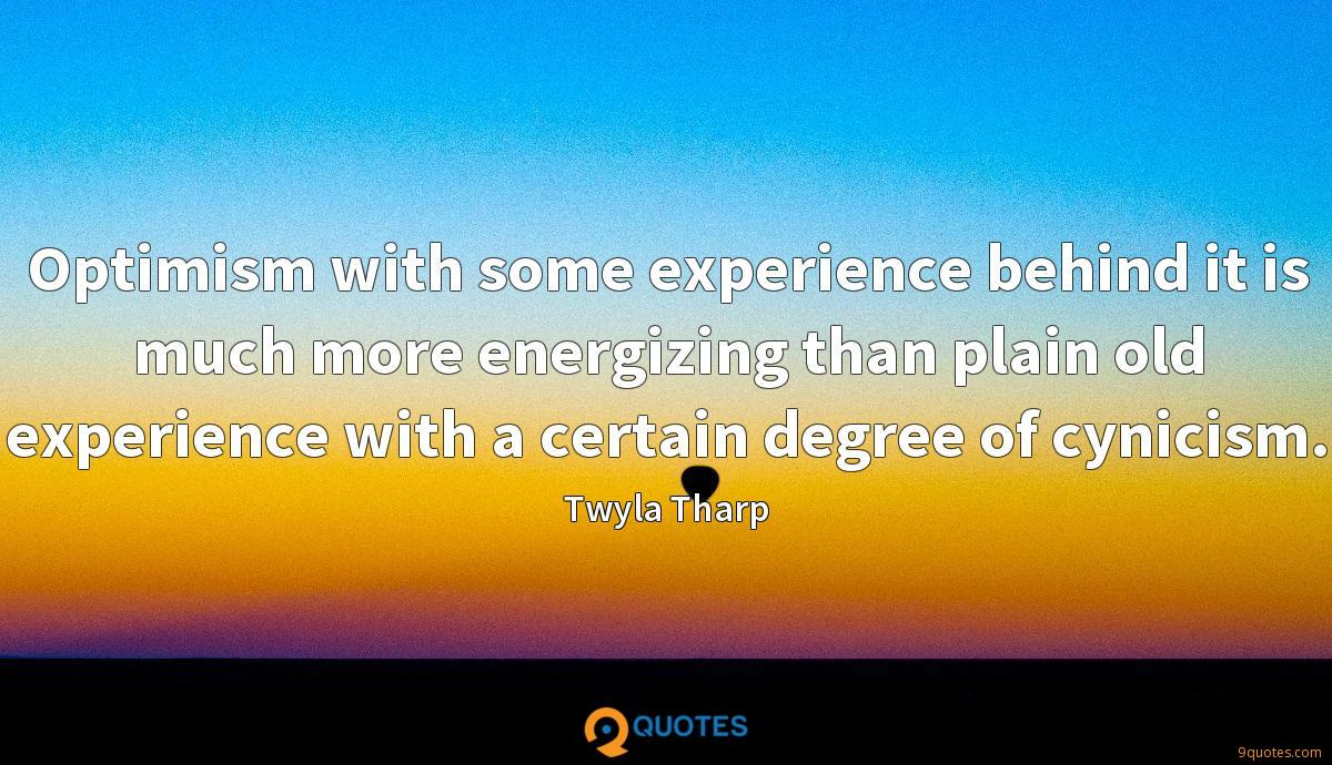 Optimism with some experience behind it is much more energizing than plain old experience with a certain degree of cynicism.