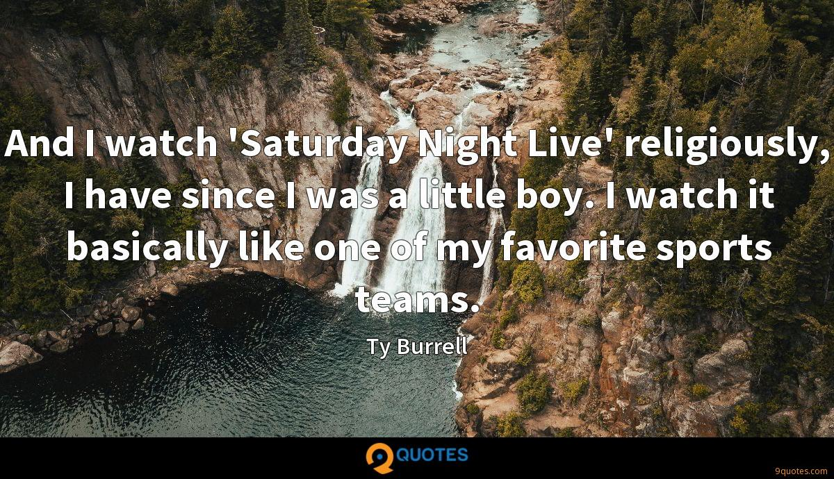 And I watch 'Saturday Night Live' religiously, I have since I was a little boy. I watch it basically like one of my favorite sports teams.