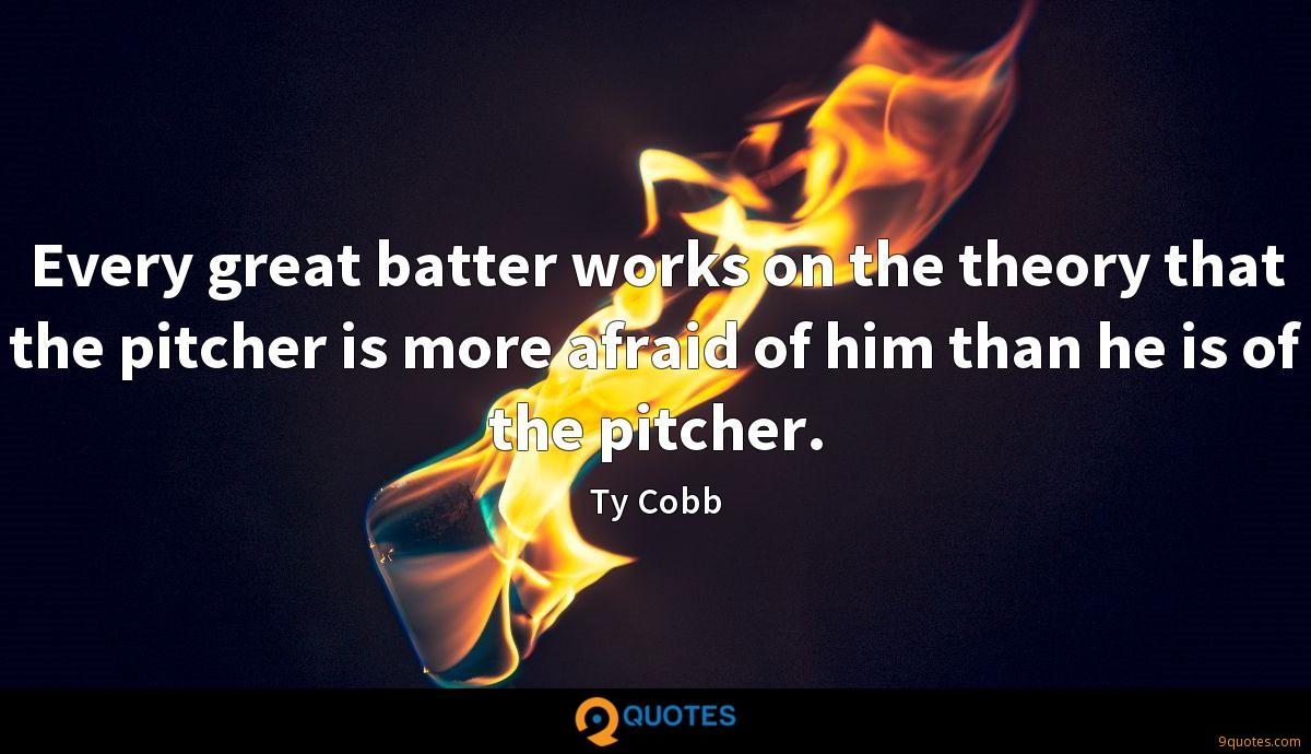 Every great batter works on the theory that the pitcher is more afraid of him than he is of the pitcher.