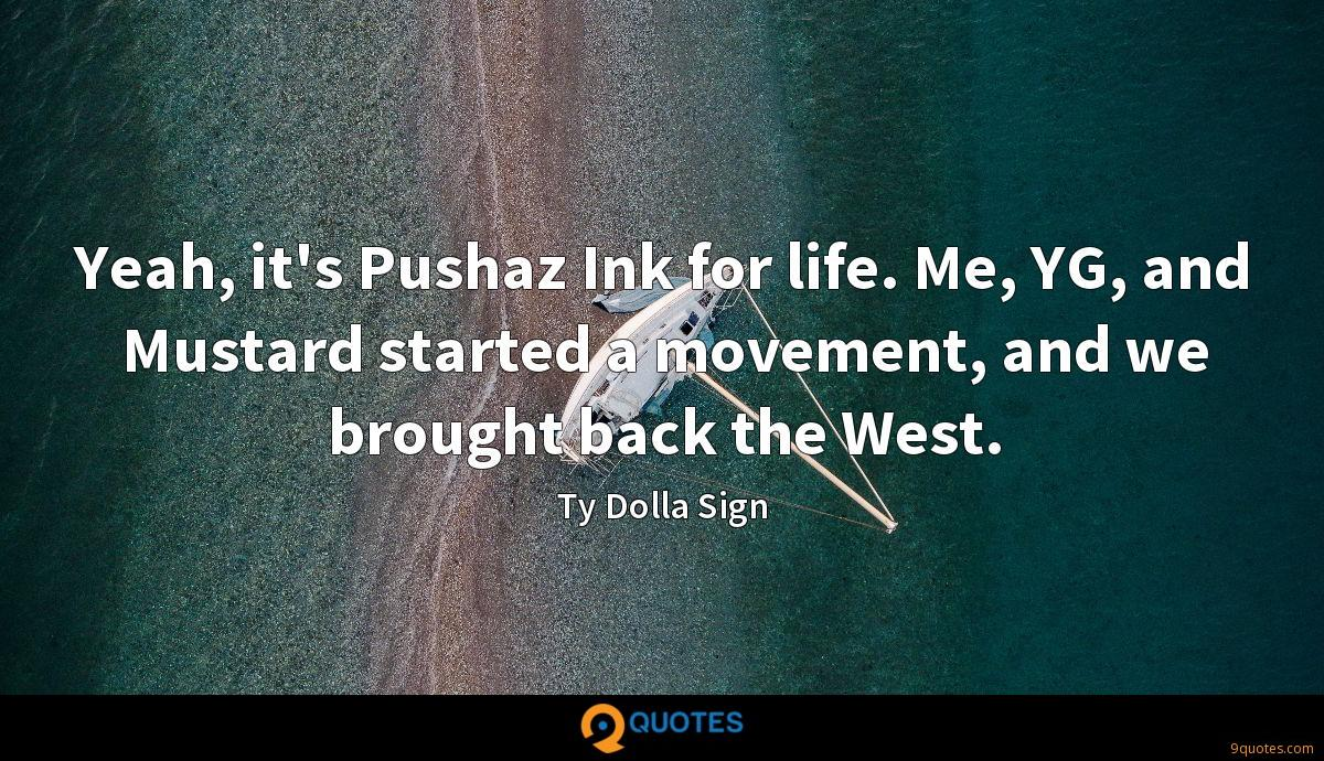 Yeah, it's Pushaz Ink for life. Me, YG, and Mustard started a movement, and we brought back the West.