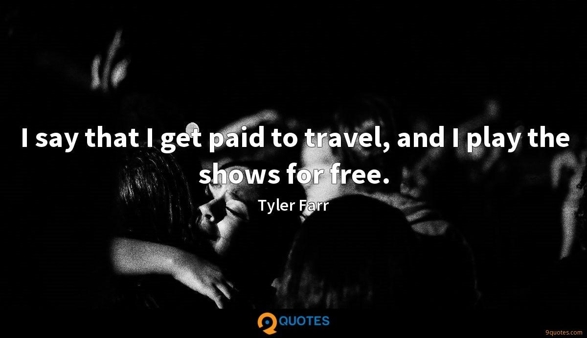 I say that I get paid to travel, and I play the shows for free.