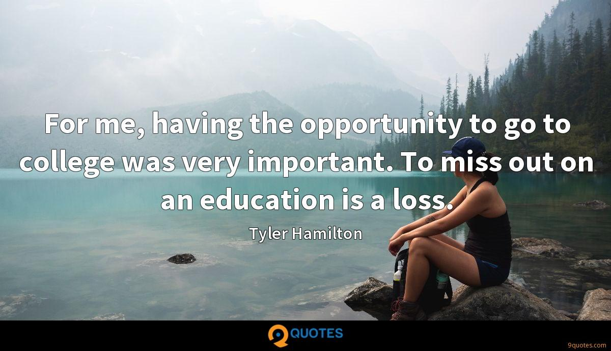 For me, having the opportunity to go to college was very important. To miss out on an education is a loss.