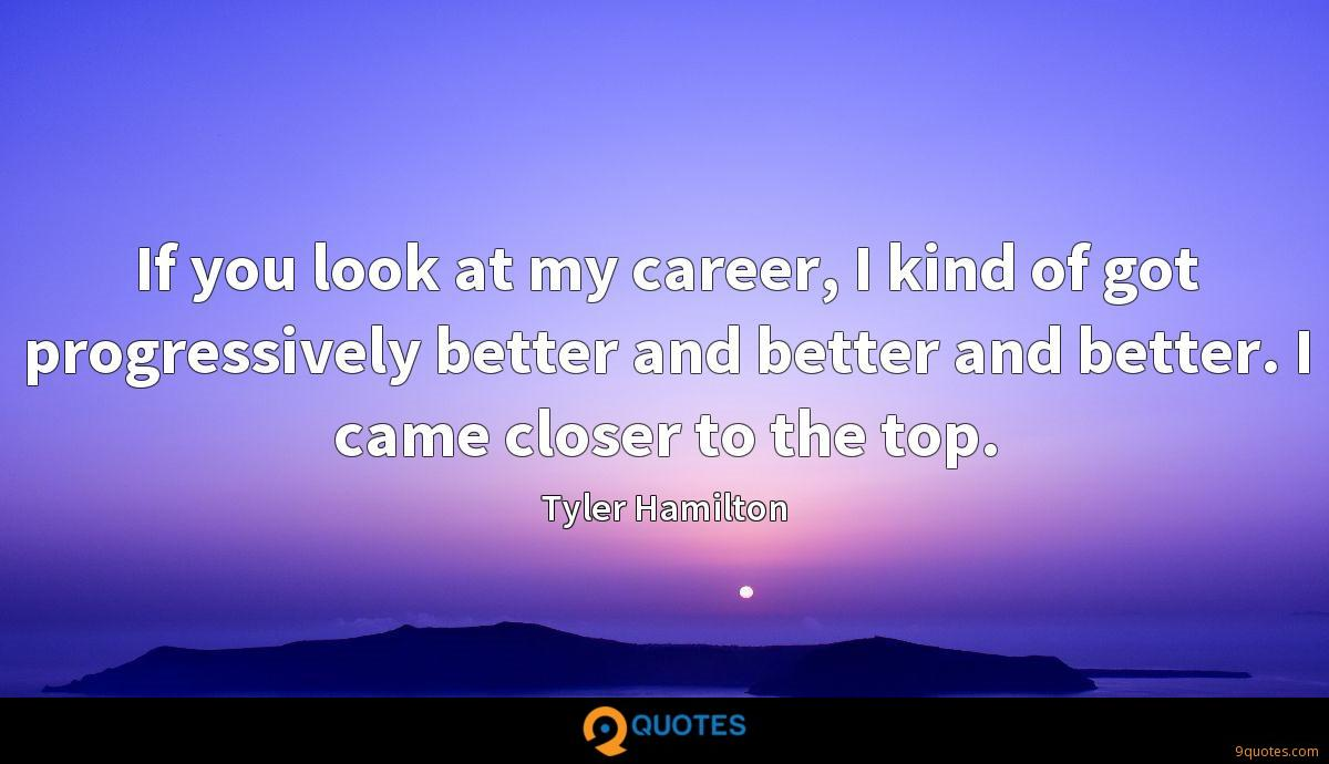 If you look at my career, I kind of got progressively better and better and better. I came closer to the top.