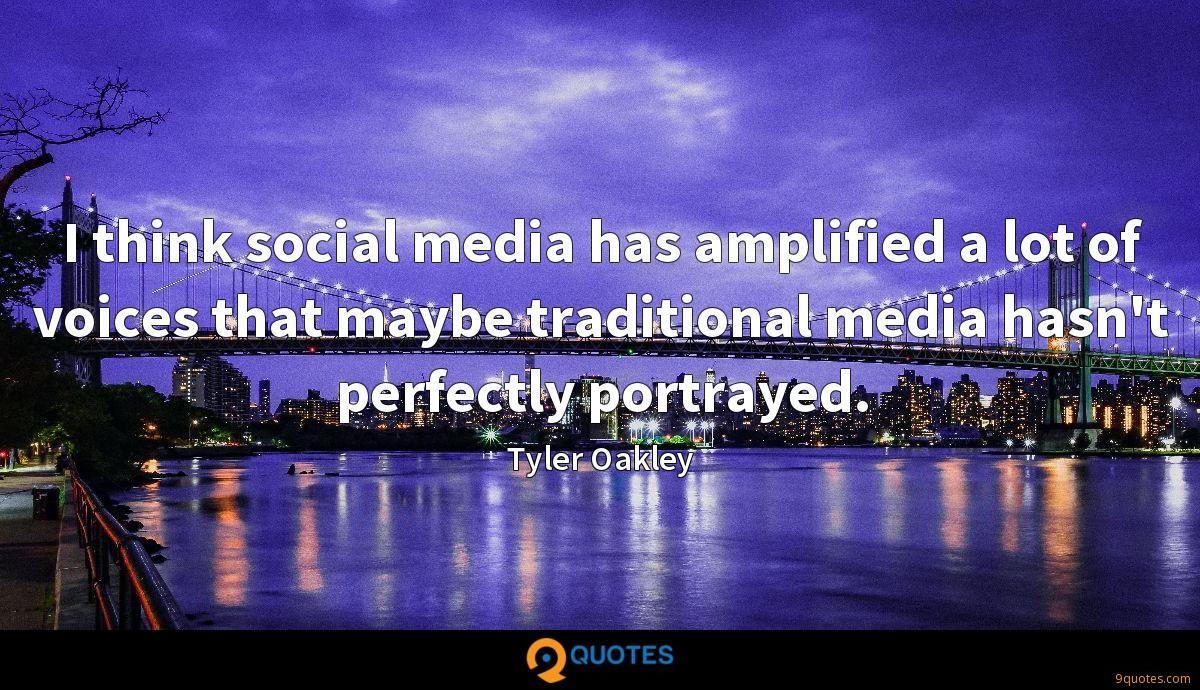 I think social media has amplified a lot of voices that maybe traditional media hasn't perfectly portrayed.